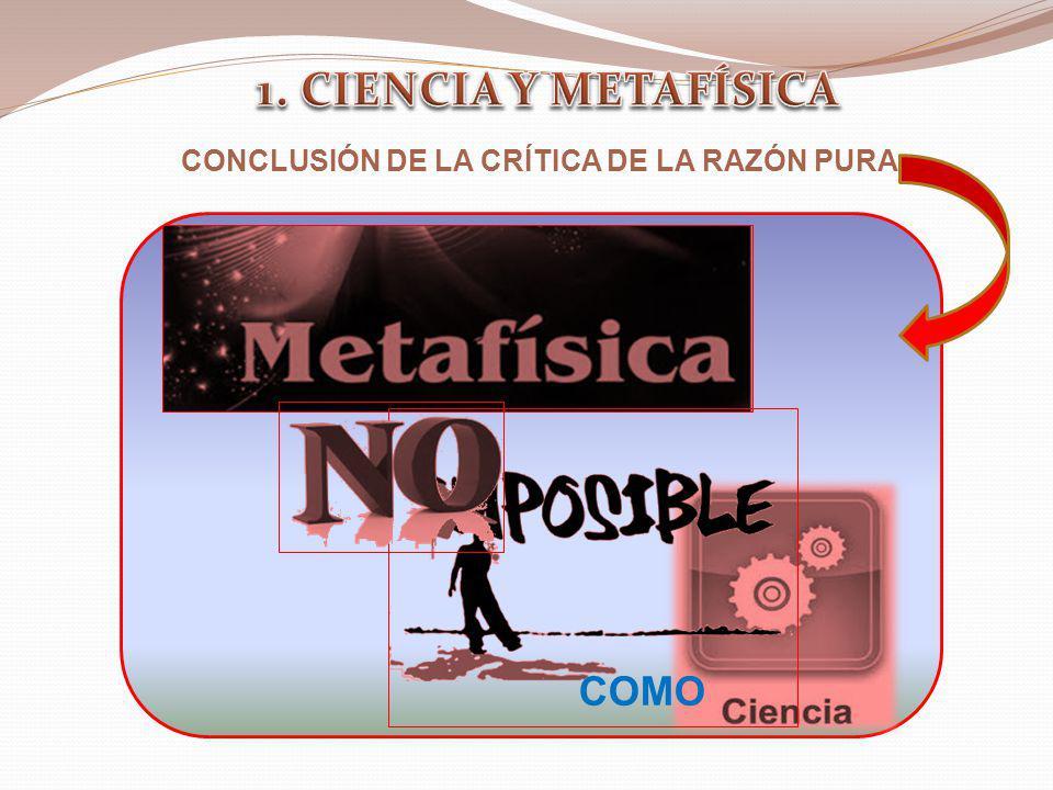 1. CIENCIA Y METAFÍSICA CONCLUSIÓN DE LA CRÍTICA DE LA RAZÓN PURA COMO