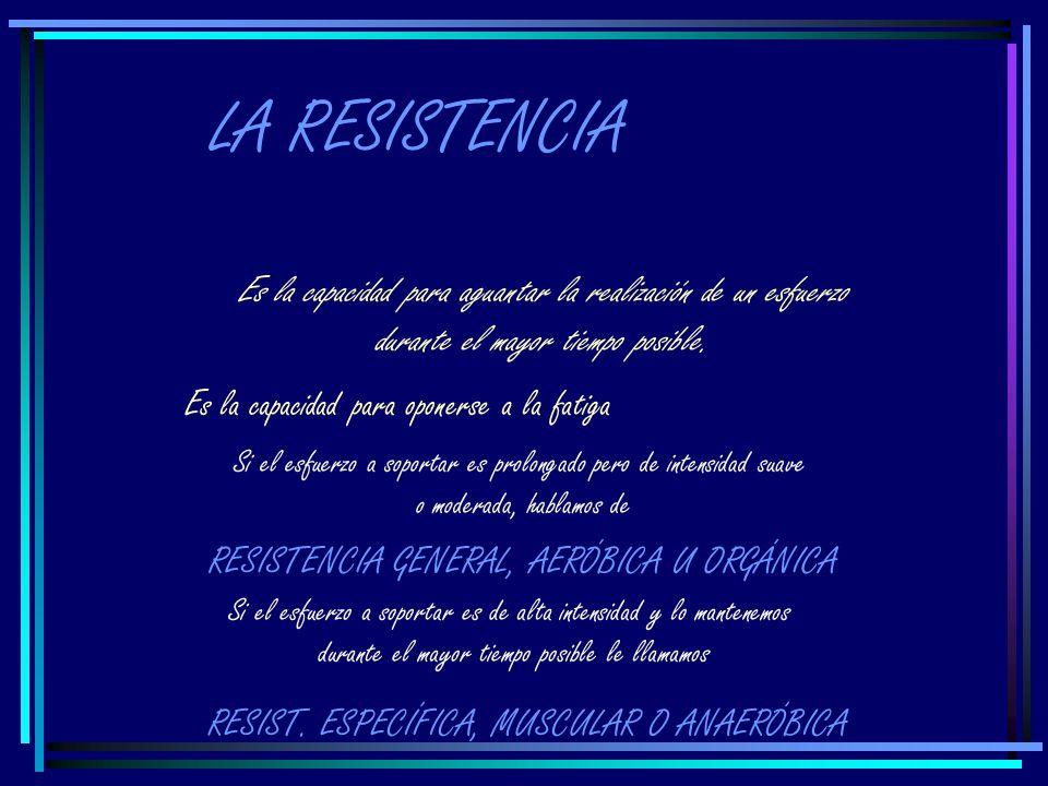 LA RESISTENCIA Es la capacidad para aguantar la realización de un esfuerzo. durante el mayor tiempo posible.