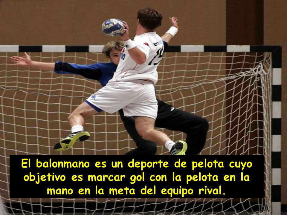 El balonmano es un deporte de pelota cuyo objetivo es marcar gol con la pelota en la mano en la meta del equipo rival.