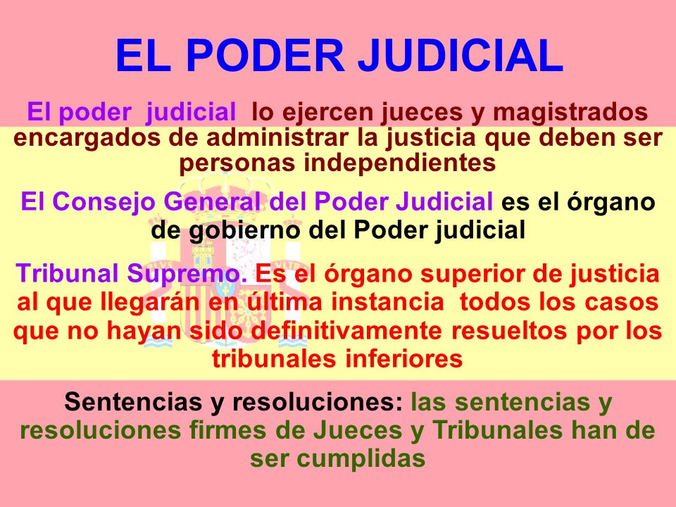 EL PODER JUDICIAL El poder judicial lo ejercen jueces y magistrados encargados de administrar la justicia que deben ser personas independientes.