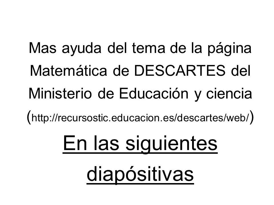 Mas ayuda del tema de la página Matemática de DESCARTES del Ministerio de Educación y ciencia (http://recursostic.educacion.es/descartes/web/) En las siguientes diapósitivas