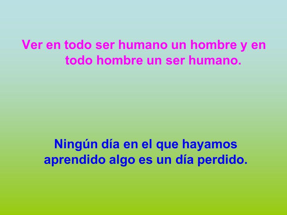 Ver en todo ser humano un hombre y en todo hombre un ser humano.