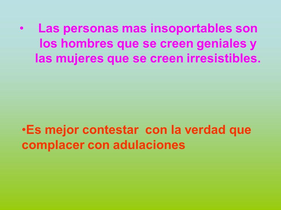 Las personas mas insoportables son los hombres que se creen geniales y las mujeres que se creen irresistibles.