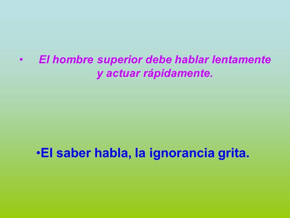 El saber habla, la ignorancia grita.