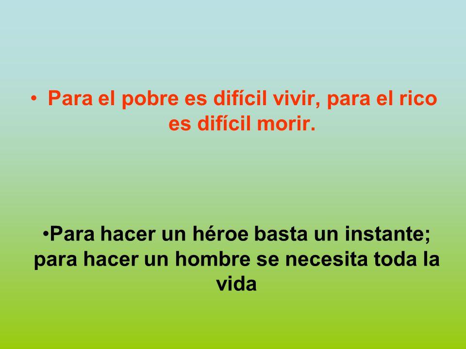 Para el pobre es difícil vivir, para el rico es difícil morir.
