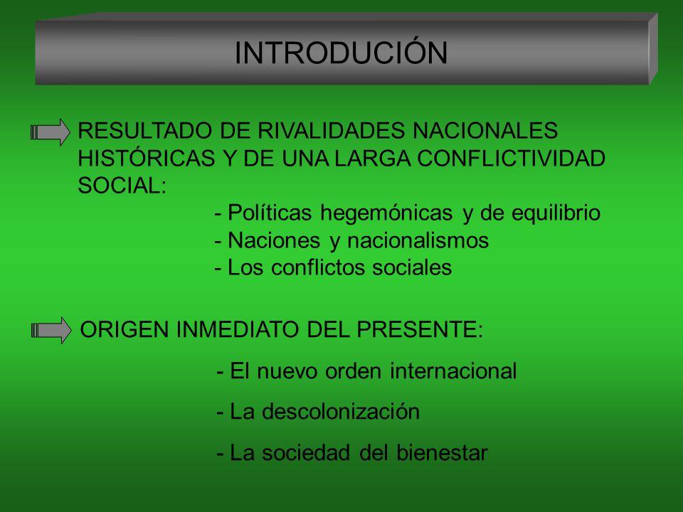 INTRODUCIÓN RESULTADO DE RIVALIDADES NACIONALES HISTÓRICAS Y DE UNA LARGA CONFLICTIVIDAD SOCIAL: - Políticas hegemónicas y de equilibrio.