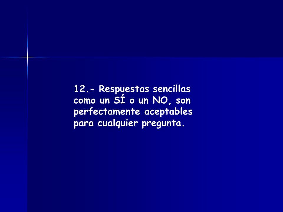12.- Respuestas sencillas como un SÍ o un NO, son perfectamente aceptables para cualquier pregunta.