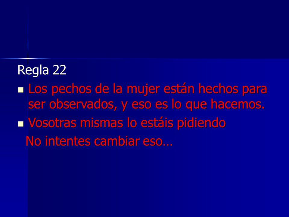 Regla 22 Los pechos de la mujer están hechos para ser observados, y eso es lo que hacemos. Vosotras mismas lo estáis pidiendo.
