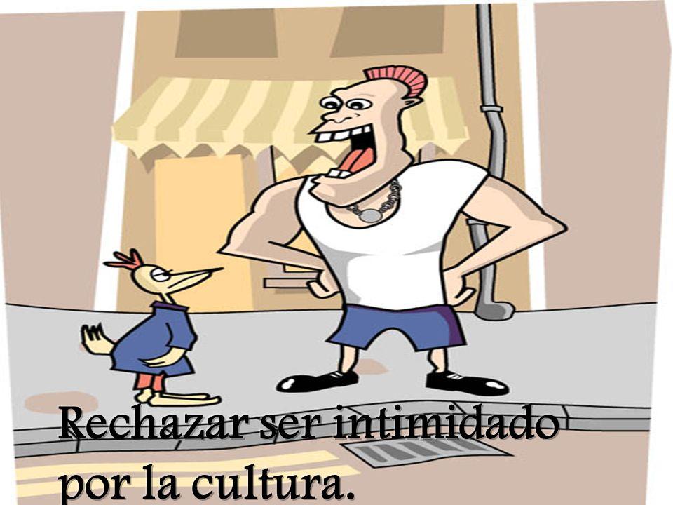 Rechazar ser intimidado por la cultura.