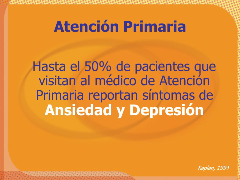 Atención Primaria Hasta el 50% de pacientes que visitan al médico de Atención Primaria reportan síntomas de Ansiedad y Depresión.