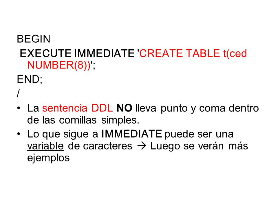BEGIN EXECUTE IMMEDIATE CREATE TABLE t(ced NUMBER(8)) ; END; / La sentencia DDL NO lleva punto y coma dentro de las comillas simples.