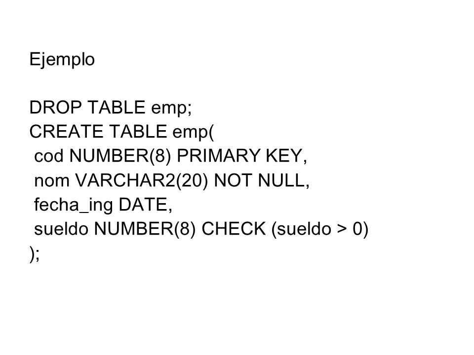 Ejemplo DROP TABLE emp; CREATE TABLE emp( cod NUMBER(8) PRIMARY KEY, nom VARCHAR2(20) NOT NULL, fecha_ing DATE,