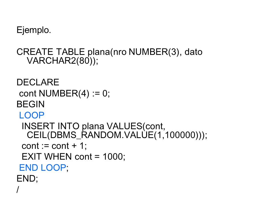 Ejemplo. CREATE TABLE plana(nro NUMBER(3), dato VARCHAR2(80)); DECLARE. cont NUMBER(4) := 0; BEGIN.