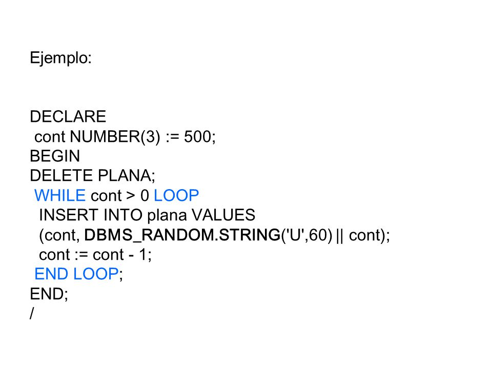Ejemplo: DECLARE. cont NUMBER(3) := 500; BEGIN. DELETE PLANA; WHILE cont > 0 LOOP. INSERT INTO plana VALUES.
