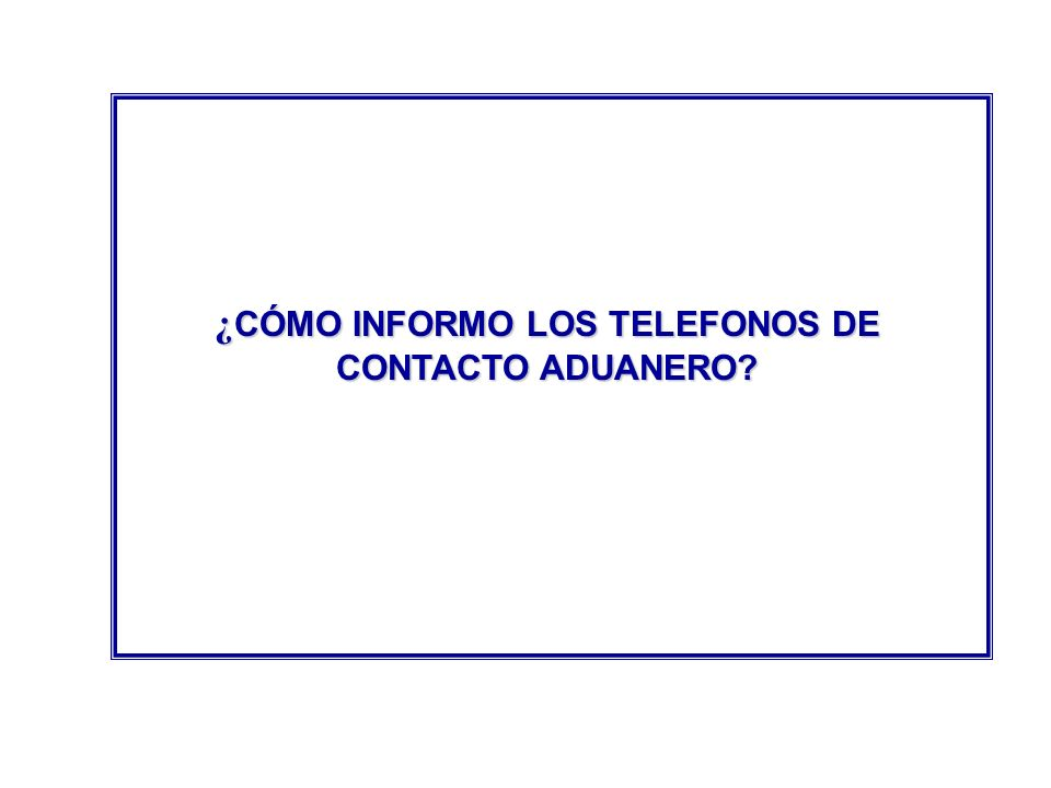 ¿CÓMO INFORMO LOS TELEFONOS DE CONTACTO ADUANERO