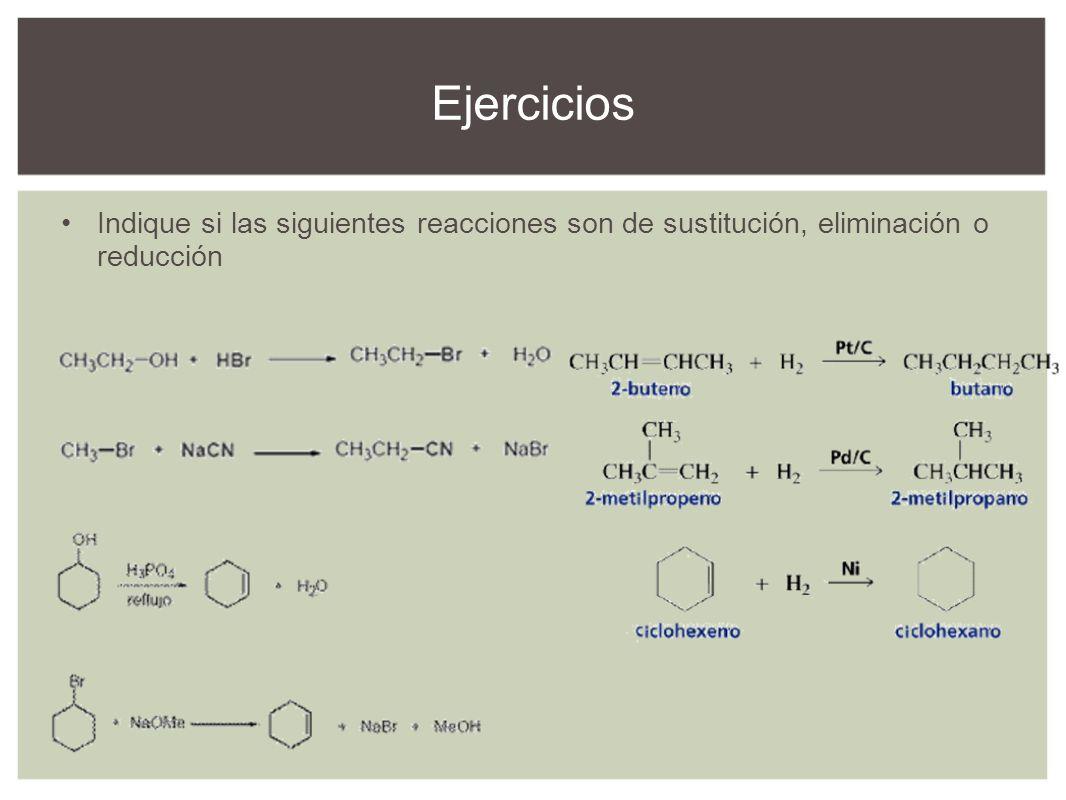 Ejercicios Indique si las siguientes reacciones son de sustitución, eliminación o reducción