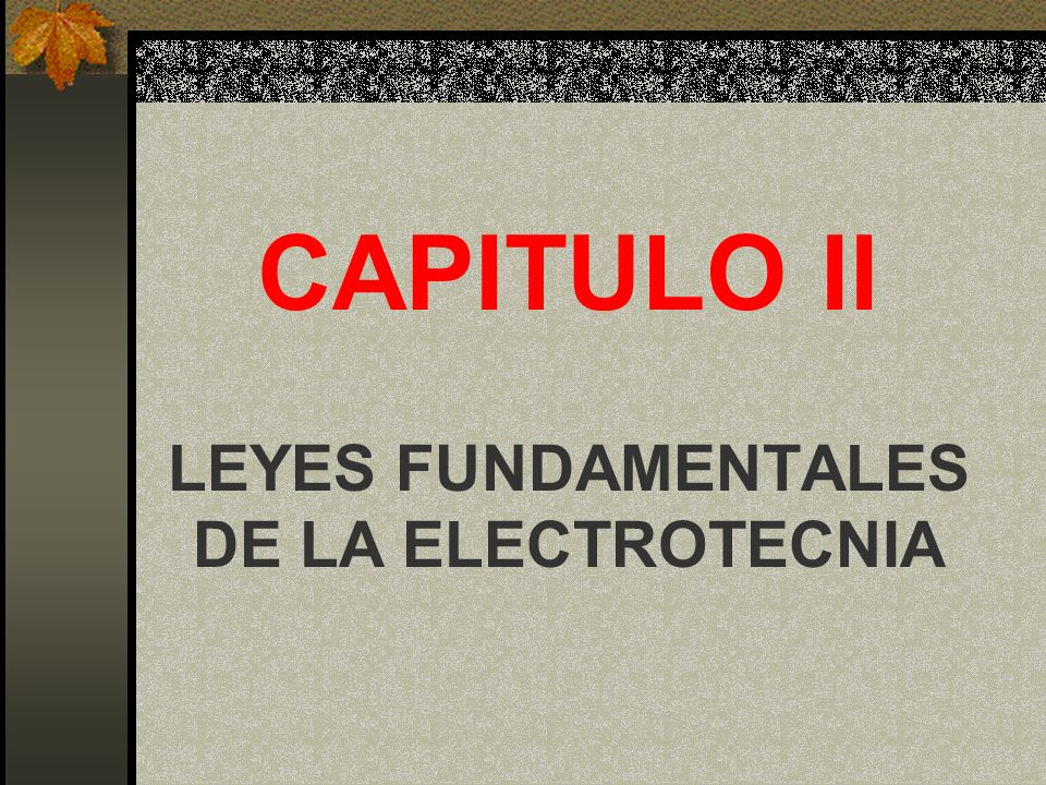 CAPITULO II LEYES FUNDAMENTALES DE LA ELECTROTECNIA