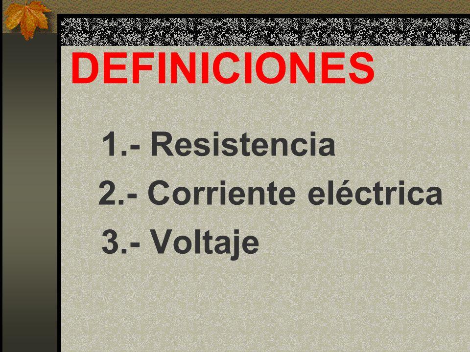 DEFINICIONES 1.- Resistencia 2.- Corriente eléctrica 3.- Voltaje