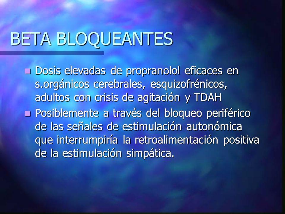 BETA BLOQUEANTES Dosis elevadas de propranolol eficaces en s.orgánicos cerebrales, esquizofrénicos, adultos con crisis de agitación y TDAH.