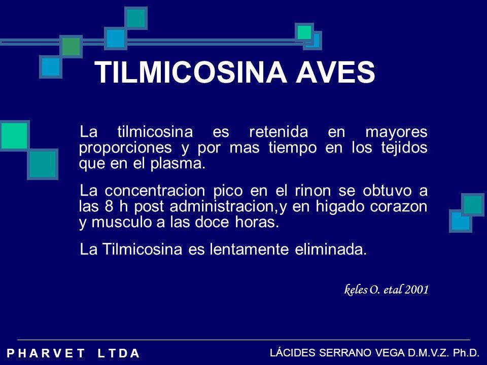 TILMICOSINA AVES La tilmicosina es retenida en mayores proporciones y por mas tiempo en los tejidos que en el plasma.