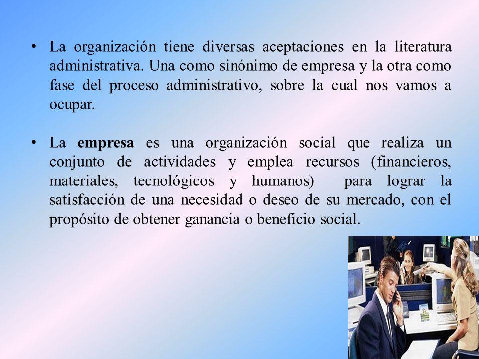 La organización tiene diversas aceptaciones en la literatura administrativa. Una como sinónimo de empresa y la otra como fase del proceso administrativo, sobre la cual nos vamos a ocupar.