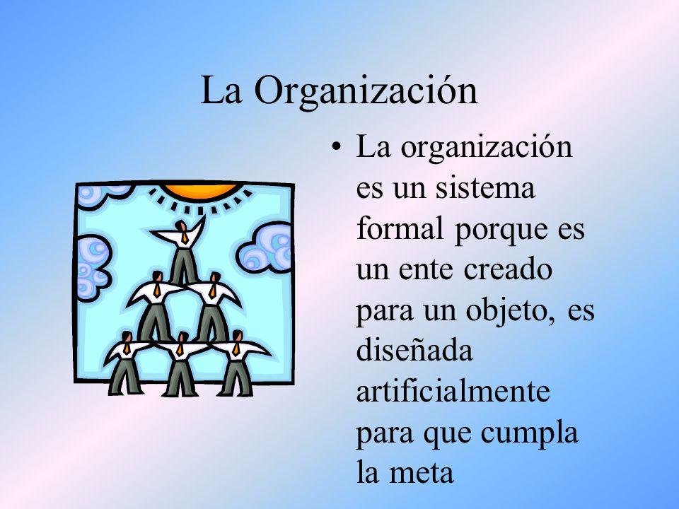 La Organización La organización es un sistema formal porque es un ente creado para un objeto, es diseñada artificialmente para que cumpla la meta.