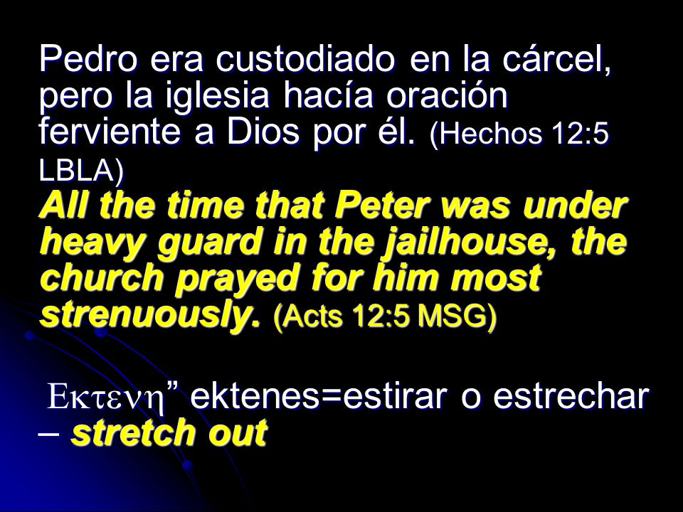 Pedro era custodiado en la cárcel, pero la iglesia hacía oración ferviente a Dios por él. (Hechos 12:5 LBLA) All the time that Peter was under heavy guard in the jailhouse, the church prayed for him most strenuously. (Acts 12:5 MSG)