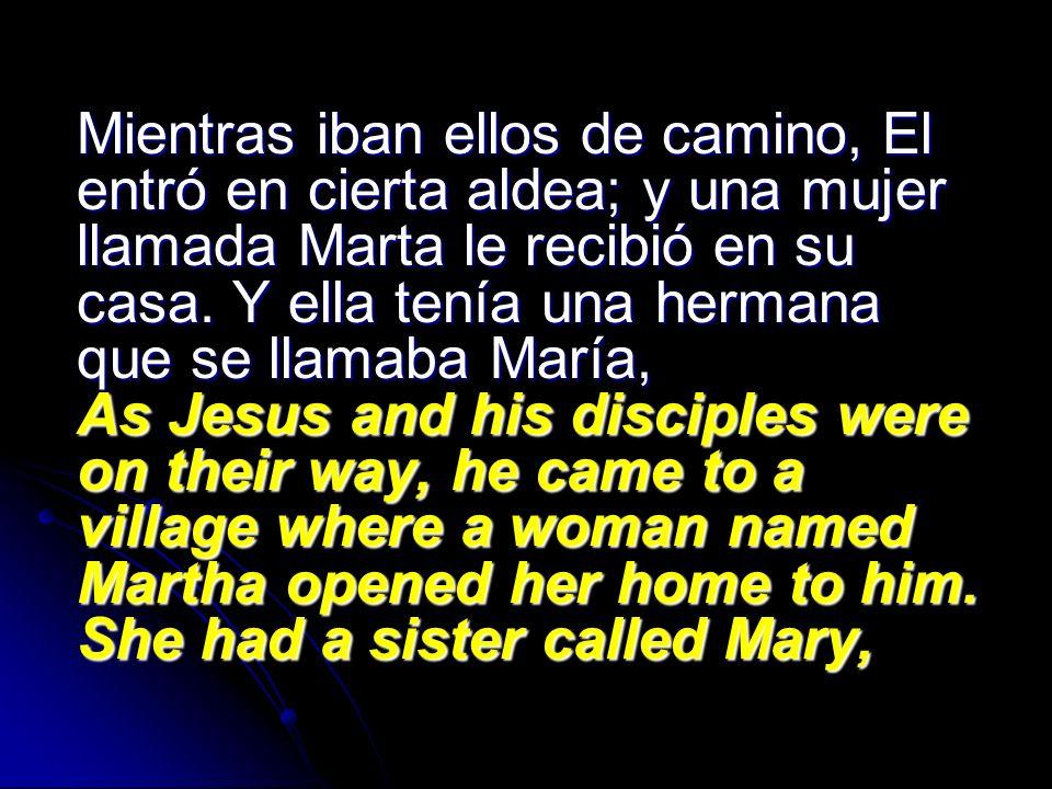 Mientras iban ellos de camino, El entró en cierta aldea; y una mujer llamada Marta le recibió en su casa.