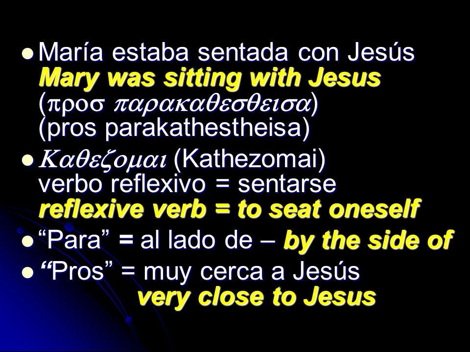 María estaba sentada con Jesús Mary was sitting with Jesus (pros parakaqesqeisa) (pros parakathestheisa)