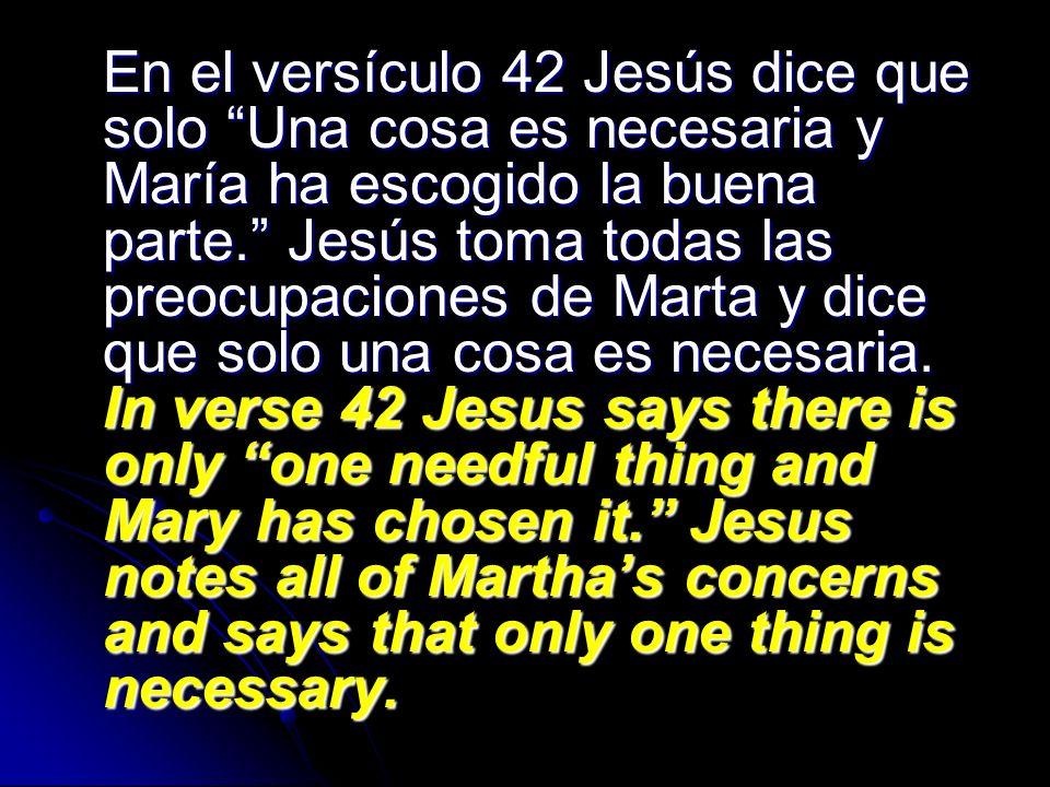En el versículo 42 Jesús dice que solo Una cosa es necesaria y María ha escogido la buena parte. Jesús toma todas las preocupaciones de Marta y dice que solo una cosa es necesaria.