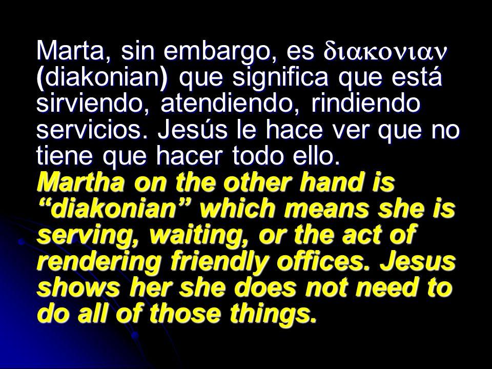 Marta, sin embargo, es diakonian (diakonian) que significa que está sirviendo, atendiendo, rindiendo servicios.