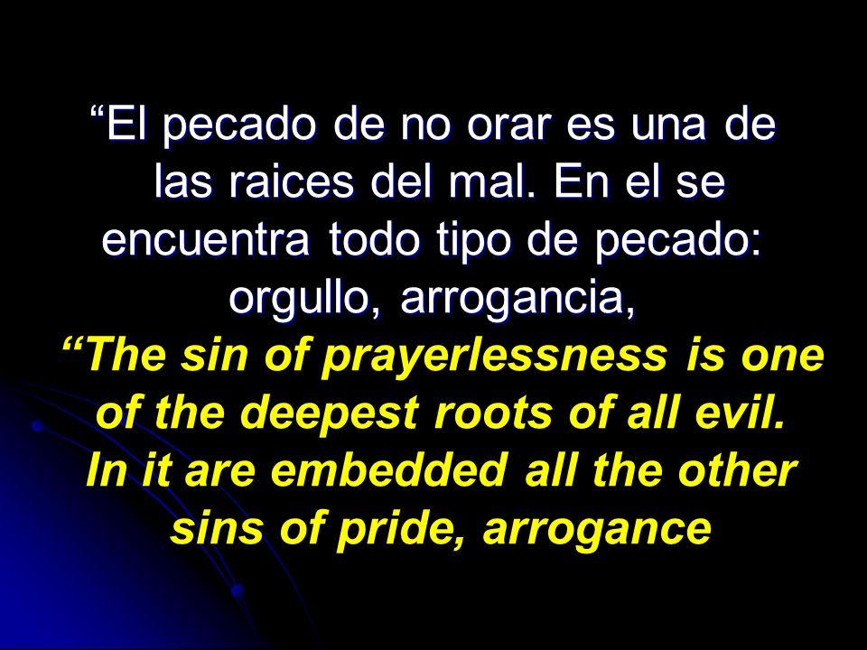 El pecado de no orar es una de las raices del mal. En el se