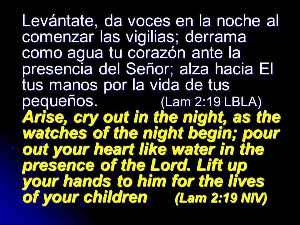 Levántate, da voces en la noche al comenzar las vigilias; derrama como agua tu corazón ante la presencia del Señor; alza hacia El tus manos por la vida de tus pequeños.