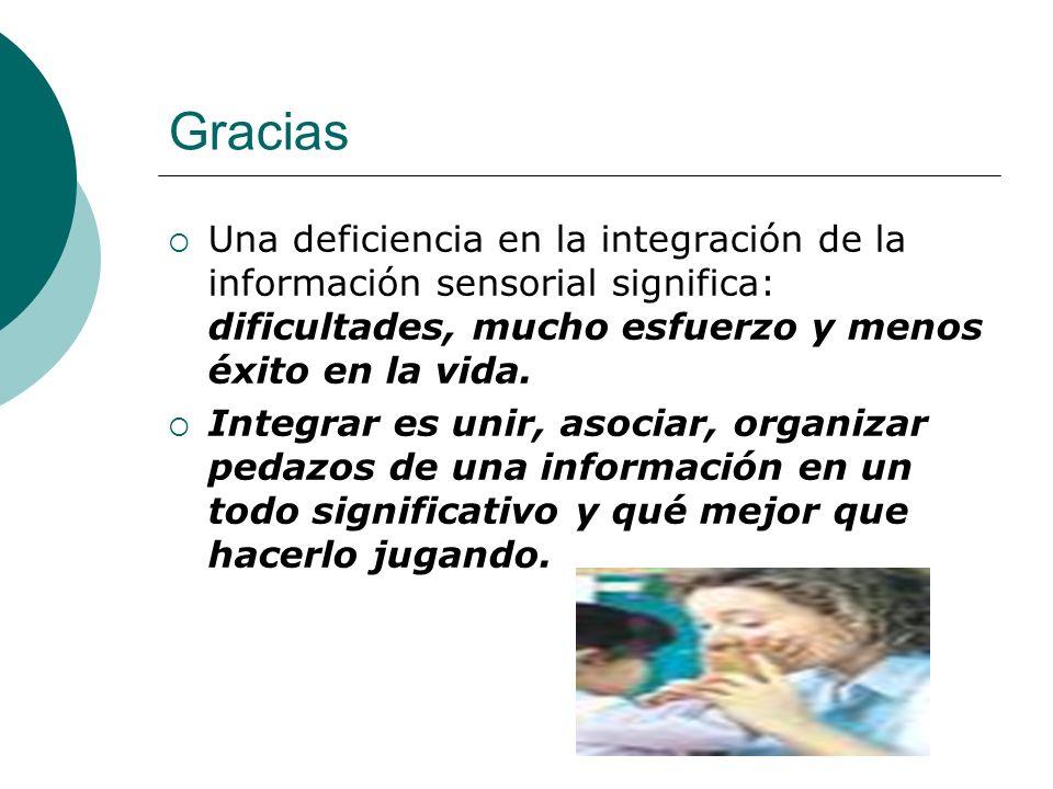 GraciasUna deficiencia en la integración de la información sensorial significa: dificultades, mucho esfuerzo y menos éxito en la vida.