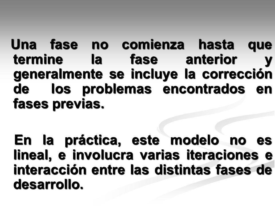 Una fase no comienza hasta que termine la fase anterior y generalmente se incluye la corrección de los problemas encontrados en fases previas.