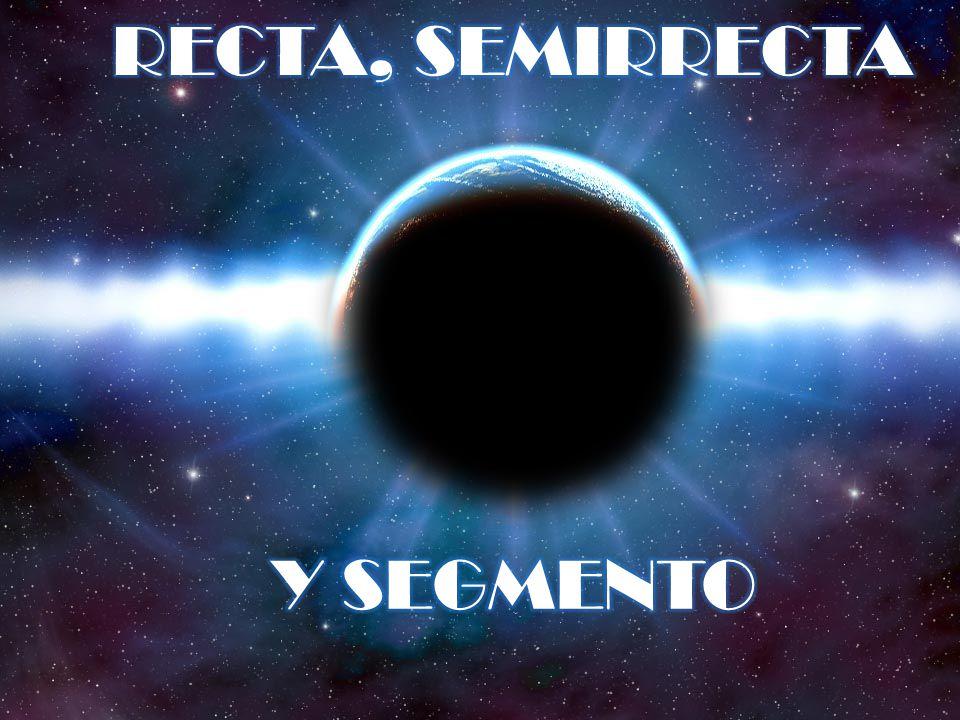 RECTA, SEMIRRECTA Y SEGMENTO