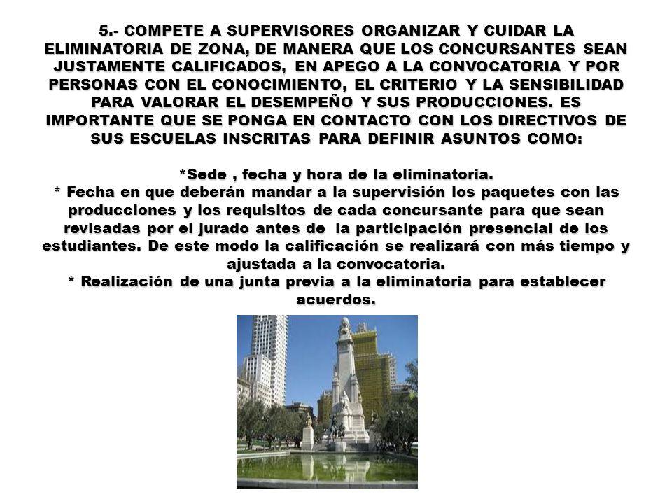 5.- COMPETE A SUPERVISORES ORGANIZAR Y CUIDAR LA ELIMINATORIA DE ZONA, DE MANERA QUE LOS CONCURSANTES SEAN JUSTAMENTE CALIFICADOS, EN APEGO A LA CONVOCATORIA Y POR PERSONAS CON EL CONOCIMIENTO, EL CRITERIO Y LA SENSIBILIDAD PARA VALORAR EL DESEMPEÑO Y SUS PRODUCCIONES.