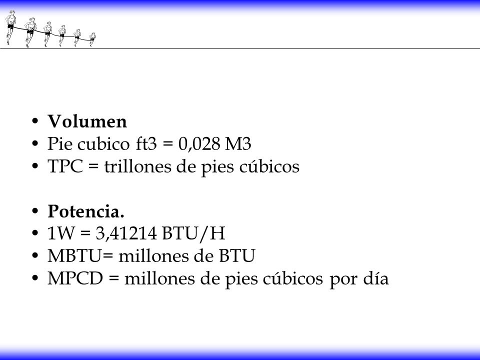 Volumen Pie cubico ft3 = 0,028 M3. TPC = trillones de pies cúbicos. Potencia. 1W = 3,41214 BTU/H.