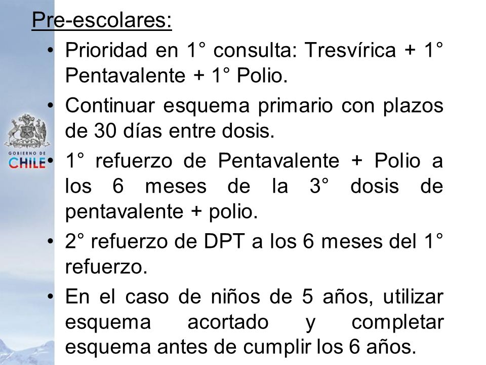 Pre-escolares:Prioridad en 1° consulta: Tresvírica + 1° Pentavalente + 1° Polio. Continuar esquema primario con plazos de 30 días entre dosis.