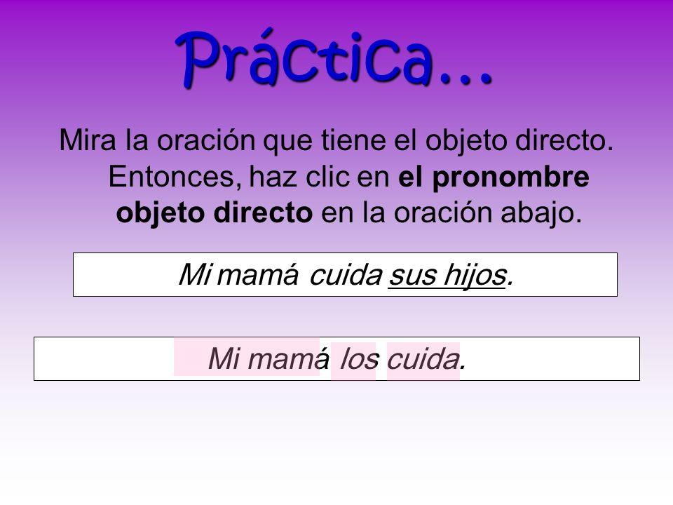 Práctica…Mira la oración que tiene el objeto directo. Entonces, haz clic en el pronombre objeto directo en la oración abajo.