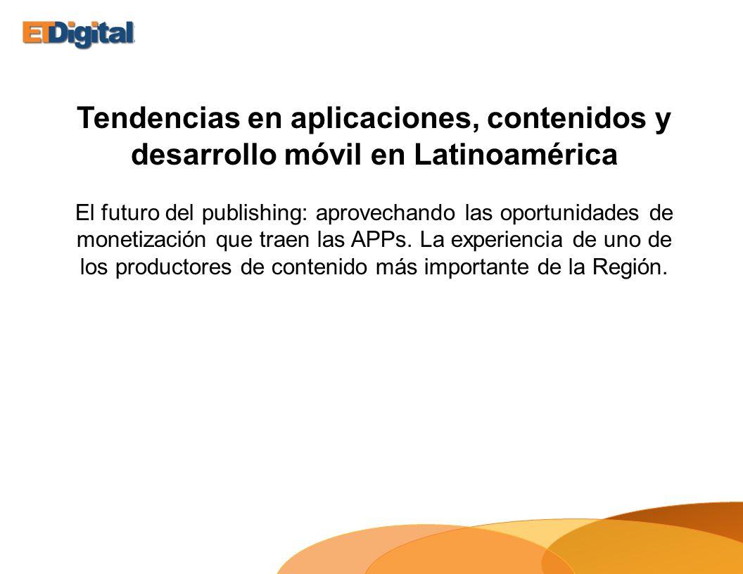 Tendencias en aplicaciones, contenidos y desarrollo móvil en Latinoamérica El futuro del publishing: aprovechando las oportunidades de monetización que traen las APPs.