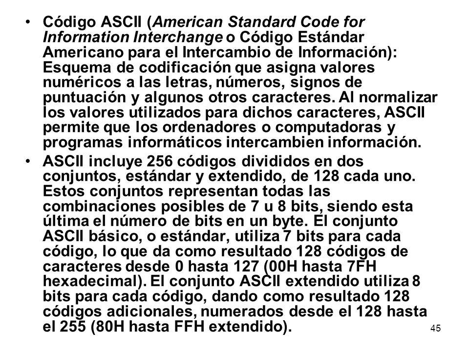 Código ASCII (American Standard Code for Information Interchange o Código Estándar Americano para el Intercambio de Información): Esquema de codificación que asigna valores numéricos a las letras, números, signos de puntuación y algunos otros caracteres. Al normalizar los valores utilizados para dichos caracteres, ASCII permite que los ordenadores o computadoras y programas informáticos intercambien información.