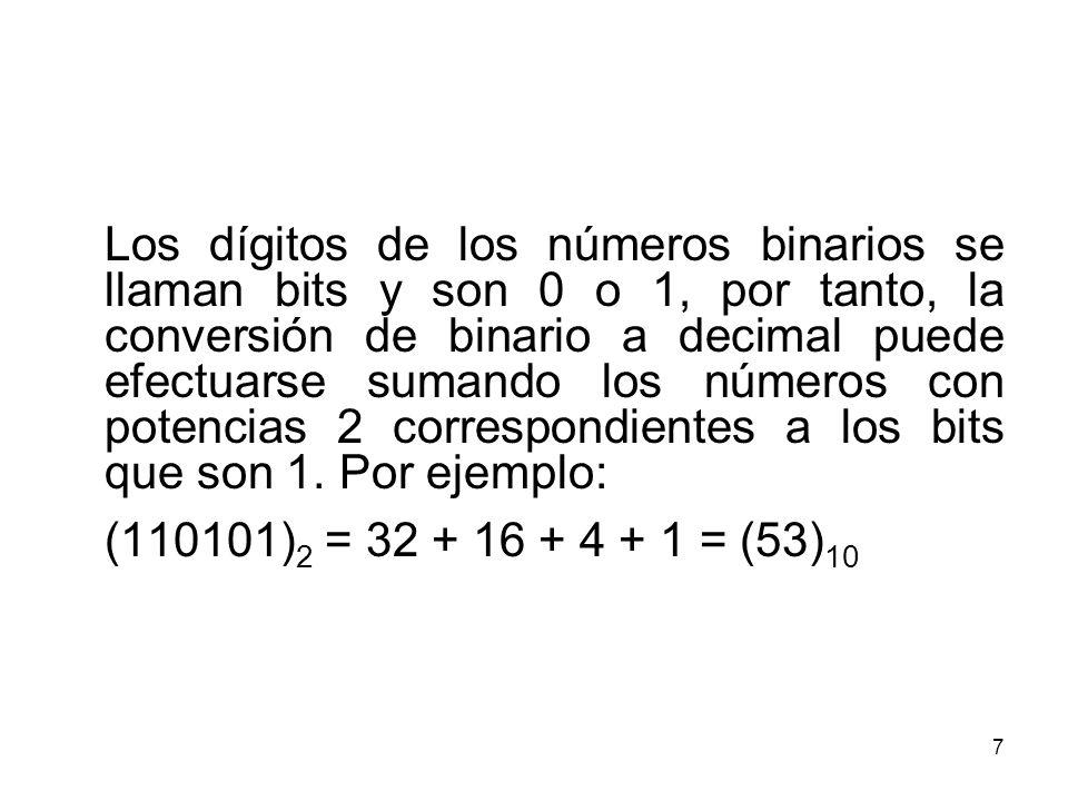 Los dígitos de los números binarios se llaman bits y son 0 o 1, por tanto, la conversión de binario a decimal puede efectuarse sumando los números con potencias 2 correspondientes a los bits que son 1. Por ejemplo: