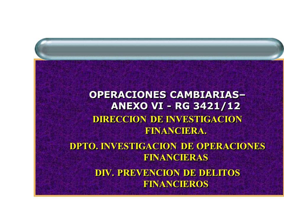 OPERACIONES CAMBIARIAS– ANEXO VI - RG 3421/12 DIRECCION DE INVESTIGACION FINANCIERA.
