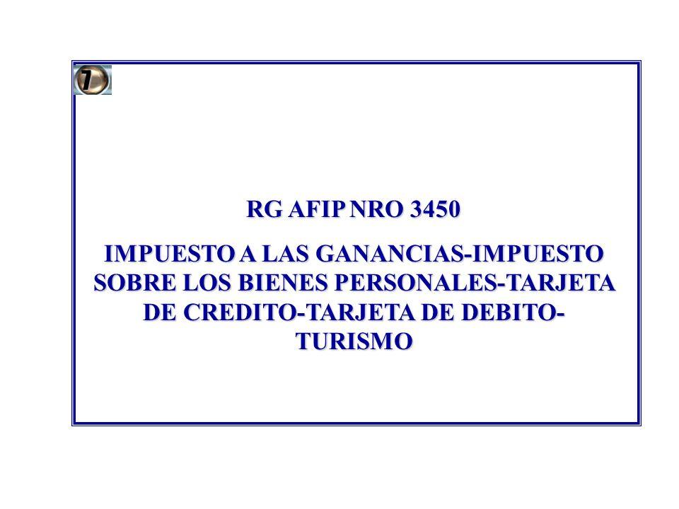 7 RG AFIP NRO 3450. IMPUESTO A LAS GANANCIAS-IMPUESTO SOBRE LOS BIENES PERSONALES-TARJETA DE CREDITO-TARJETA DE DEBITO-TURISMO.