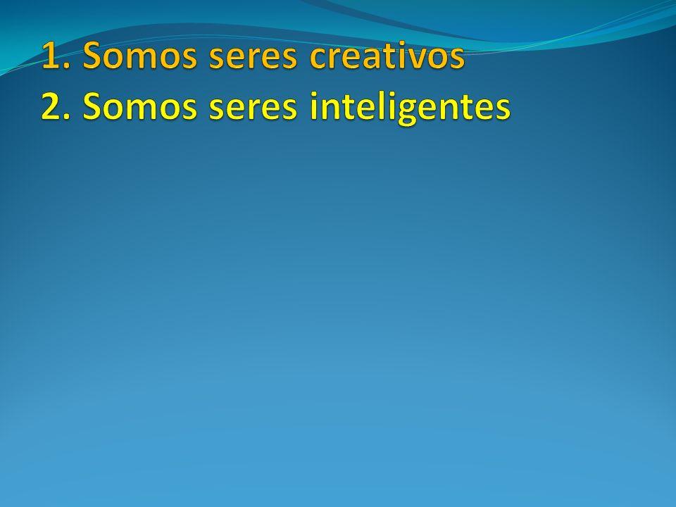 1. Somos seres creativos 2. Somos seres inteligentes