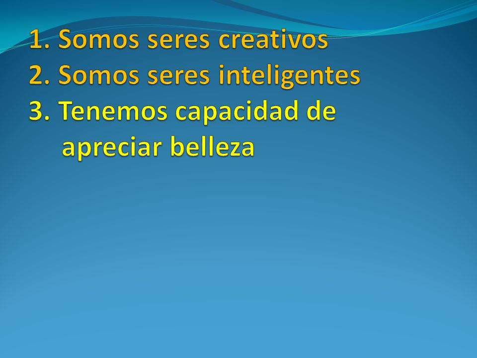 1. Somos seres creativos 2. Somos seres inteligentes 3