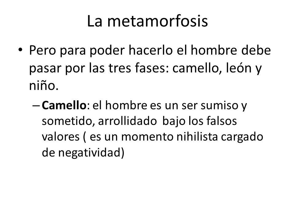 La metamorfosis Pero para poder hacerlo el hombre debe pasar por las tres fases: camello, león y niño.