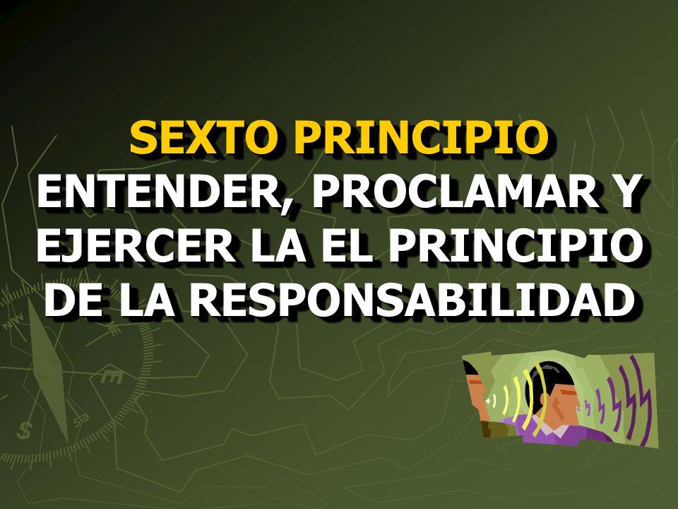 SEXTO PRINCIPIO ENTENDER, PROCLAMAR Y EJERCER LA EL PRINCIPIO DE LA RESPONSABILIDAD