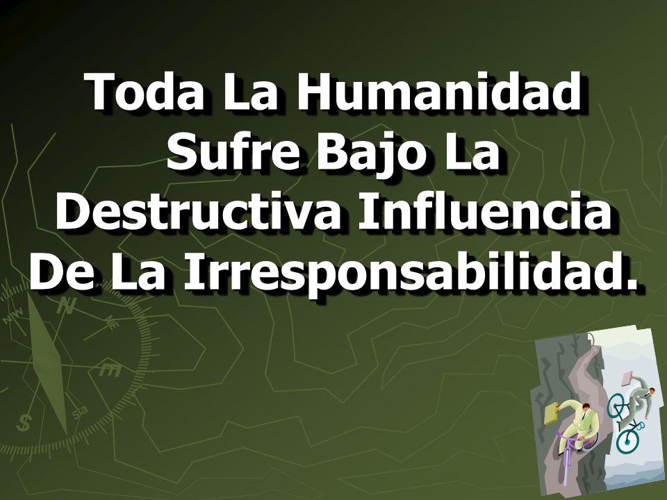 Toda La Humanidad Sufre Bajo La Destructiva Influencia De La Irresponsabilidad.